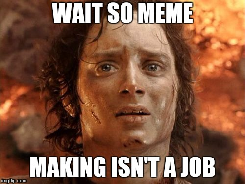 Its Finally Over | WAIT SO MEME MAKING ISN'T A JOB | image tagged in memes,its finally over | made w/ Imgflip meme maker