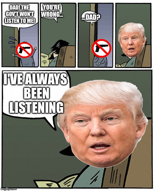 Always | DAD! THE GOV'T WON'T LISTEN TO ME! I'VE ALWAYS BEEN LISTENING YOU'RE WRONG… …DAD? | image tagged in staredad,guns,gun rights,donald trump | made w/ Imgflip meme maker