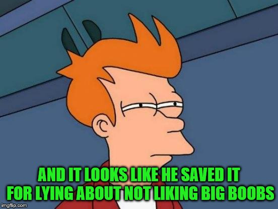 Futurama Fry Meme | AND IT LOOKS LIKE HE SAVED IT FOR LYING ABOUT NOT LIKING BIG BOOBS | image tagged in memes,futurama fry | made w/ Imgflip meme maker