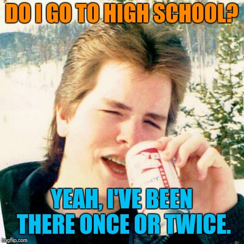 Dead memes week. A SilicaSandwich & the coffeemaster event. March 23-29 |  DO I GO TO HIGH SCHOOL? YEAH, I'VE BEEN THERE ONCE OR TWICE. | image tagged in memes,eighties teen,dead memes,dead memes week | made w/ Imgflip meme maker