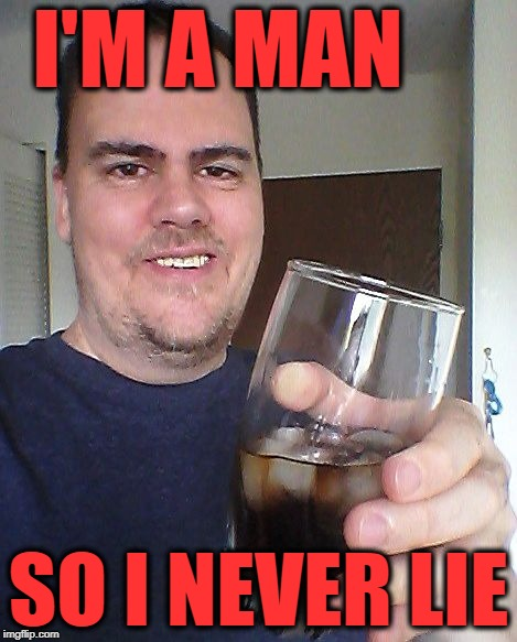 cheers | I'M A MAN SO I NEVER LIE | image tagged in cheers | made w/ Imgflip meme maker