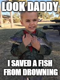 Save the fishes | LOOK DADDY I SAVED A FISH FROM DROWNING | image tagged in fish | made w/ Imgflip meme maker