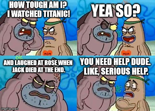 How Tough Are You Meme | HOW TOUGH AM I? I WATCHED TITANIC! YEA SO? AND LAUGHED AT ROSE WHEN JACK DIED AT THE END. YOU NEED HELP DUDE. LIKE, SERIOUS HELP. | image tagged in memes,how tough are you | made w/ Imgflip meme maker