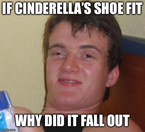 10 Guy Meme | IF CINDERELLA'S SHOE FIT WHY DID IT FALL OUT | image tagged in memes,10 guy | made w/ Imgflip meme maker
