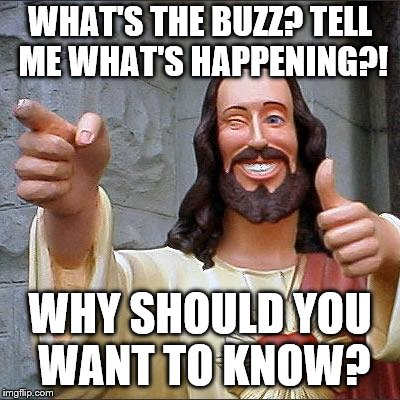 Buddy Christ | WHAT'S THE BUZZ? TELL ME WHAT'S HAPPENING?! WHY SHOULD YOU WANT TO KNOW? | image tagged in memes,buddy christ | made w/ Imgflip meme maker