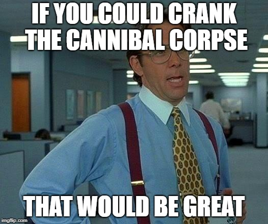 That Would Be Great | IF YOU COULD CRANK THE CANNIBAL CORPSE THAT WOULD BE GREAT | image tagged in memes,that would be great,doctordoomsday180,cannibal corpse,death metal,heavy metal | made w/ Imgflip meme maker