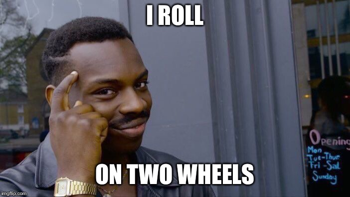 Roll Safe Think About It Meme | I ROLL ON TWO WHEELS | image tagged in memes,roll safe think about it | made w/ Imgflip meme maker