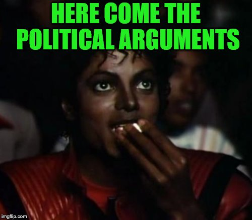 HERE COME THE POLITICAL ARGUMENTS | made w/ Imgflip meme maker