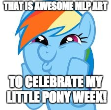 Rainbow Dash so awesome | THAT IS AWESOME MLP ART TO CELEBRATE MY LITTLE PONY WEEK! | image tagged in rainbow dash so awesome | made w/ Imgflip meme maker
