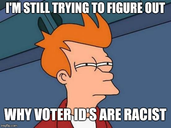 Futurama Fry Meme | I'M STILL TRYING TO FIGURE OUT WHY VOTER ID'S ARE RACIST | image tagged in memes,futurama fry | made w/ Imgflip meme maker