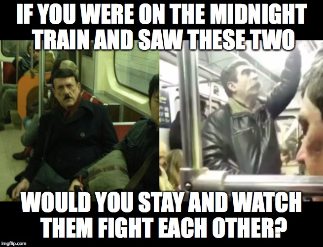 IF YOU WERE ON THE MIDNIGHT TRAIN AND SAW THESE TWO WOULD YOU STAY AND WATCH THEM FIGHT EACH OTHER? | image tagged in stalin,hitler,one does not simply,trains,fight,memes | made w/ Imgflip meme maker
