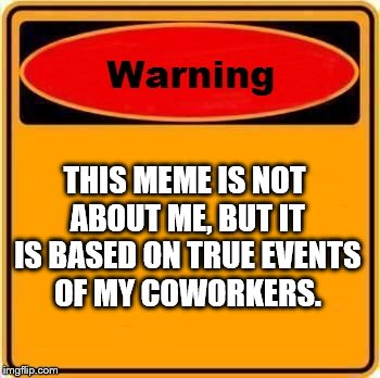 THIS MEME IS NOT ABOUT ME, BUT IT IS BASED ON TRUE EVENTS OF MY COWORKERS. | made w/ Imgflip meme maker