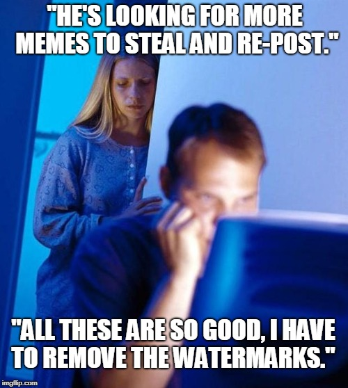 "Computer search wife is a hater... | ""HE'S LOOKING FOR MORE MEMES TO STEAL AND RE-POST."" ""ALL THESE ARE SO GOOD, I HAVE TO REMOVE THE WATERMARKS."" 