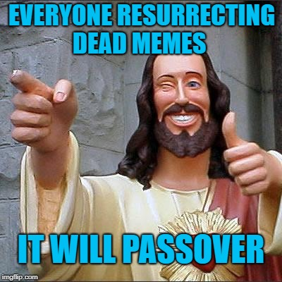 Been there done that Jesus  | EVERYONE RESURRECTING DEAD MEMES IT WILL PASSOVER | image tagged in memes,buddy christ,funny,dead memes week,passover | made w/ Imgflip meme maker