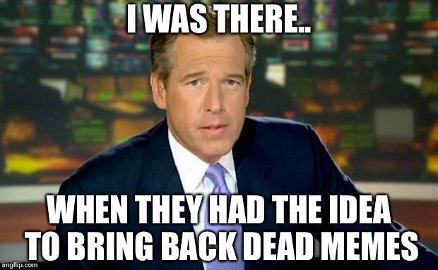 Brian was there when.. | I WAS THERE.. WHEN THEY HAD THE IDEA TO BRING BACK DEAD MEMES | image tagged in memes,brian williams was there,dead memes week | made w/ Imgflip meme maker