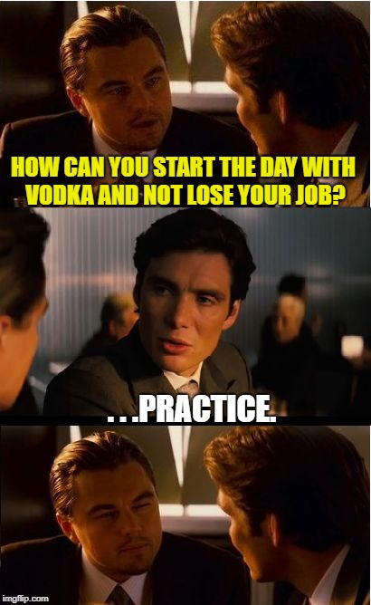 Inception Meme | HOW CAN YOU START THE DAY WITH VODKA AND NOT LOSE YOUR JOB? . . .PRACTICE. | image tagged in memes,inception | made w/ Imgflip meme maker