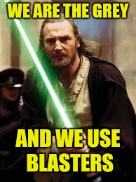 WE ARE THE GREY AND WE USE BLASTERS | image tagged in starwars qi-gon-jinn | made w/ Imgflip meme maker