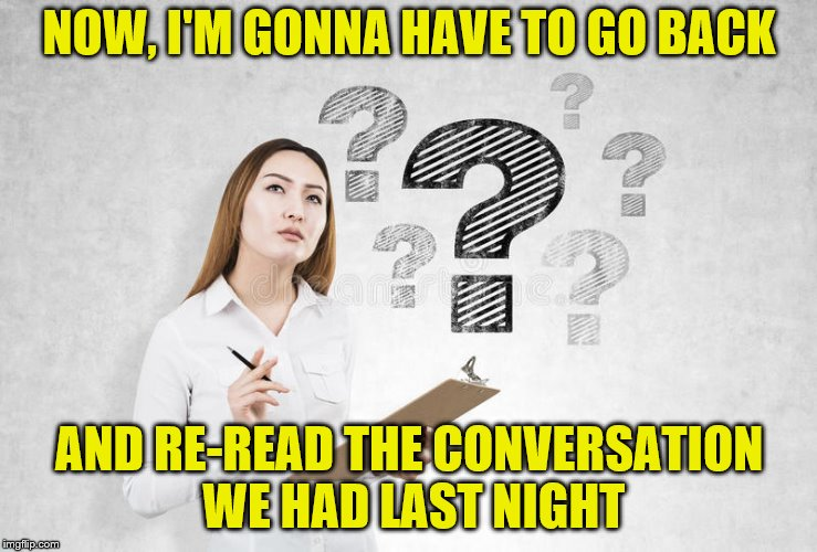 NOW, I'M GONNA HAVE TO GO BACK AND RE-READ THE CONVERSATION WE HAD LAST NIGHT | made w/ Imgflip meme maker