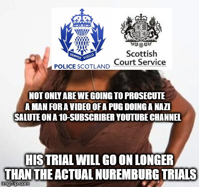 sassy black woman | NOT ONLY ARE WE GOING TO PROSECUTE A MAN FOR A VIDEO OF A PUG DOING A NAZI SALUTE ON A 10-SUBSCRIBER YOUTUBE CHANNEL HIS TRIAL WILL GO ON LO | image tagged in sassy black woman,nazi,scotland,pug | made w/ Imgflip meme maker