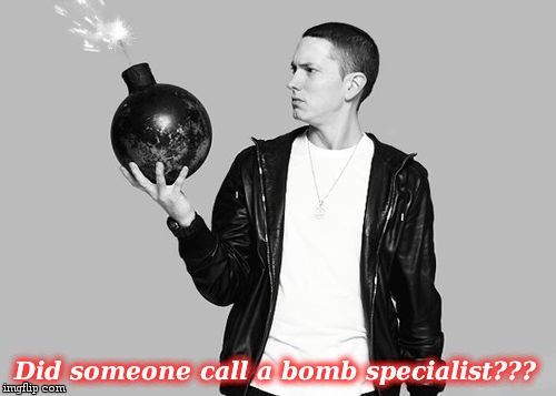 Did someone call a bomb specialist??? | image tagged in eminem bomb | made w/ Imgflip meme maker