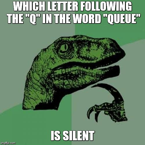 "Philosoraptor Meme | WHICH LETTER FOLLOWING THE ""Q"" IN THE WORD ""QUEUE"" IS SILENT 