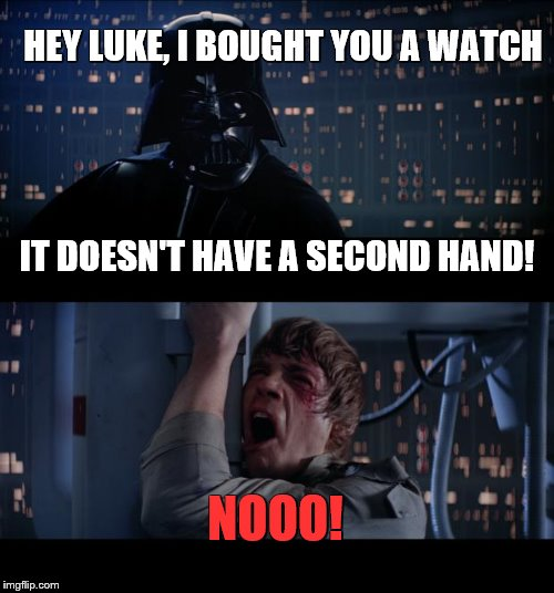 Star Wars No Meme | HEY LUKE, I BOUGHT YOU A WATCH NOOO! IT DOESN'T HAVE A SECOND HAND! | image tagged in memes,star wars no | made w/ Imgflip meme maker