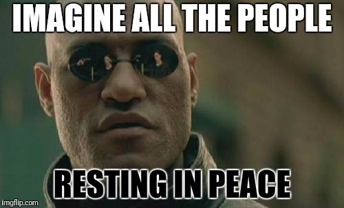 Matrix Morpheus Meme | IMAGINE ALL THE PEOPLE RESTING IN PEACE | image tagged in memes,matrix morpheus | made w/ Imgflip meme maker