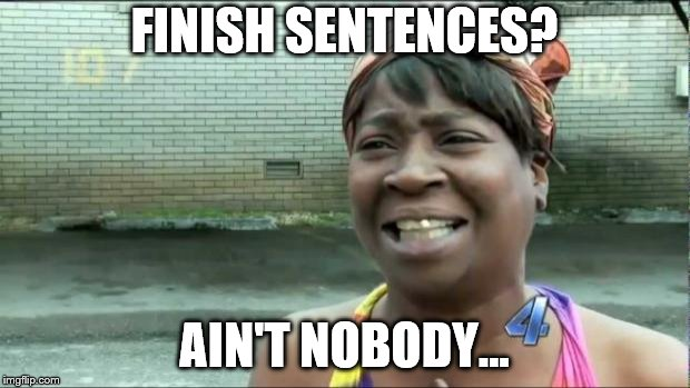 Ain't nobody got time for that. | FINISH SENTENCES? AIN'T NOBODY... | image tagged in ain't nobody got time for that | made w/ Imgflip meme maker
