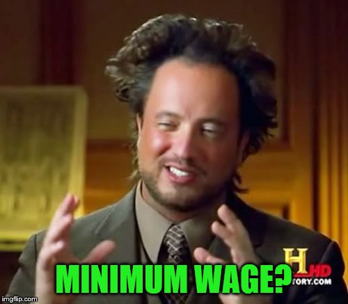 Ancient Aliens Meme | MINIMUM WAGE? | image tagged in memes,ancient aliens | made w/ Imgflip meme maker