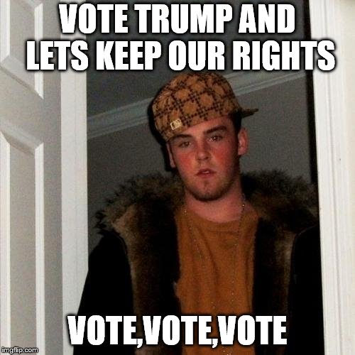 Scumbag Steve Meme | VOTE TRUMP AND LETS KEEP OUR RIGHTS VOTE,VOTE,VOTE | image tagged in memes,scumbag steve | made w/ Imgflip meme maker