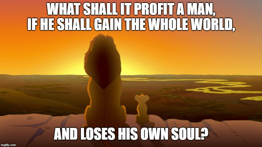 Mufasa and simba | WHAT SHALL IT PROFIT A MAN, IF HE SHALL GAIN THE WHOLE WORLD, AND LOSES HIS OWN SOUL? | image tagged in mufasa and simba | made w/ Imgflip meme maker