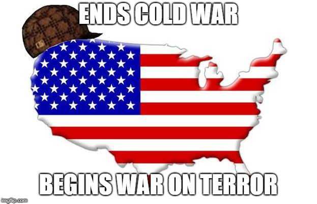 Scumbag America | ENDS COLD WAR BEGINS WAR ON TERROR | image tagged in scumbag america | made w/ Imgflip meme maker