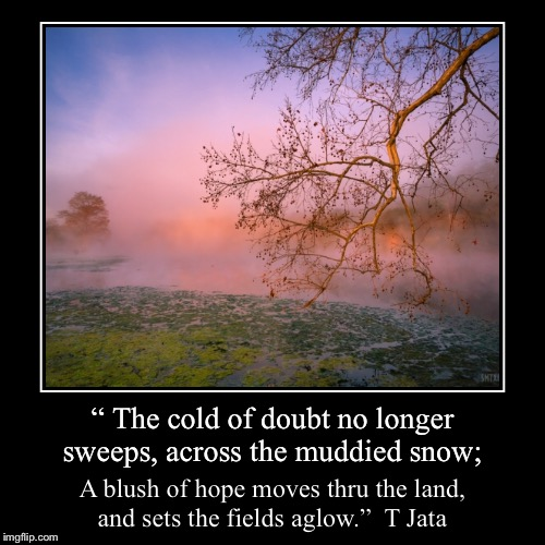 """ The cold of doubt no longer sweeps, across the muddied snow; 