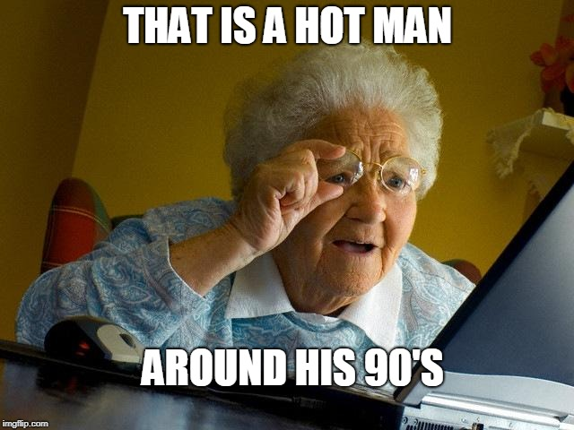 Grandma Finds The Internet Meme | THAT IS A HOT MAN AROUND HIS 90'S | image tagged in memes,grandma finds the internet | made w/ Imgflip meme maker