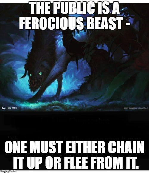 THE PUBLIC IS A FEROCIOUS BEAST - ONE MUST EITHER CHAIN IT UP OR FLEE FROM IT. | image tagged in beast | made w/ Imgflip meme maker