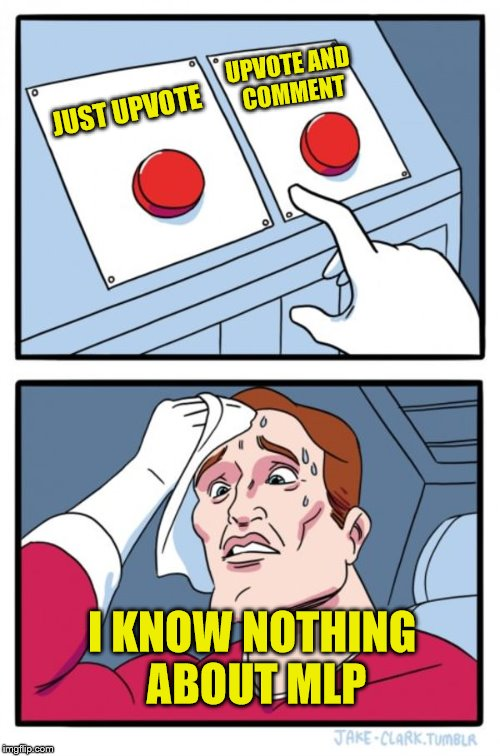 Two Buttons Meme | JUST UPVOTE UPVOTE AND COMMENT I KNOW NOTHING ABOUT MLP | image tagged in memes,two buttons | made w/ Imgflip meme maker