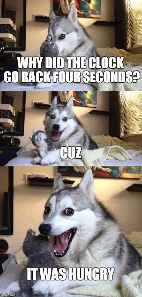 Bad Pun Dog Meme | WHY DID THE CLOCK GO BACK FOUR SECONDS? CUZ IT WAS HUNGRY | image tagged in memes,bad pun dog | made w/ Imgflip meme maker