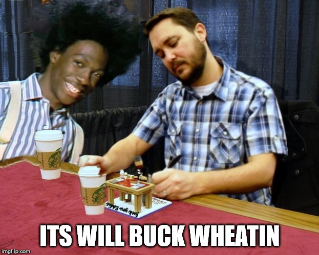 Wil Buck Wheaton | ITS WILL BUCK WHEATIN | image tagged in wil buck wheaton | made w/ Imgflip meme maker