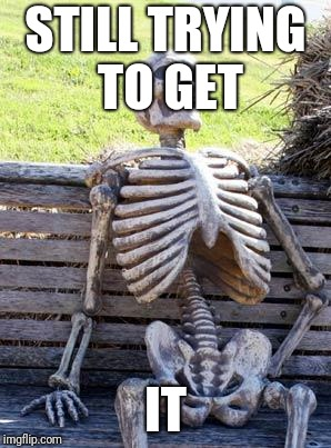 Waiting Skeleton Meme | STILL TRYING TO GET IT | image tagged in memes,waiting skeleton | made w/ Imgflip meme maker