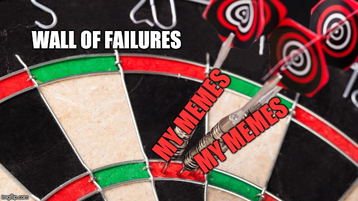 Yep, that's me, a Failure | MY MEMES MY MEMES WALL OF FAILURES | image tagged in memes,darts | made w/ Imgflip meme maker