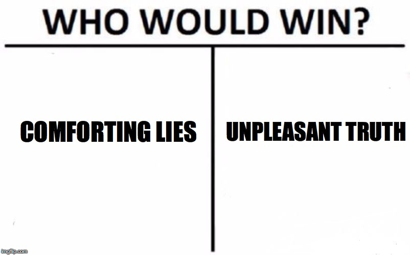 Can you handle the truth? | COMFORTING LIES UNPLEASANT TRUTH | image tagged in memes,who would win,truth hurts,lies | made w/ Imgflip meme maker