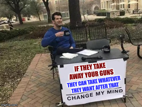 Change My Mind | IF THEY TAKE AWAY YOUR GUNS THEY CAN TAKE WHATEVER THEY WANT AFTER THAT | image tagged in change my mind | made w/ Imgflip meme maker