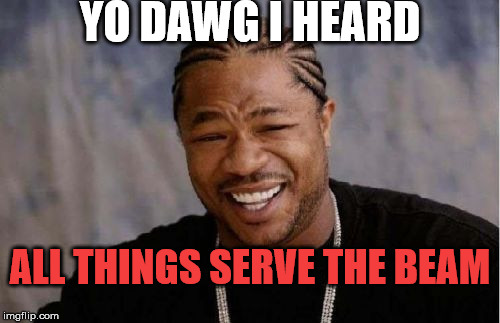Yo Dawg Heard You Meme | YO DAWG I HEARD ALL THINGS SERVE THE BEAM | image tagged in memes,yo dawg heard you | made w/ Imgflip meme maker