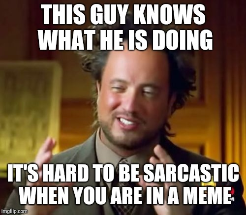 Ancient Aliens Meme | THIS GUY KNOWS WHAT HE IS DOING IT'S HARD TO BE SARCASTIC WHEN YOU ARE IN A MEME | image tagged in memes,ancient aliens | made w/ Imgflip meme maker