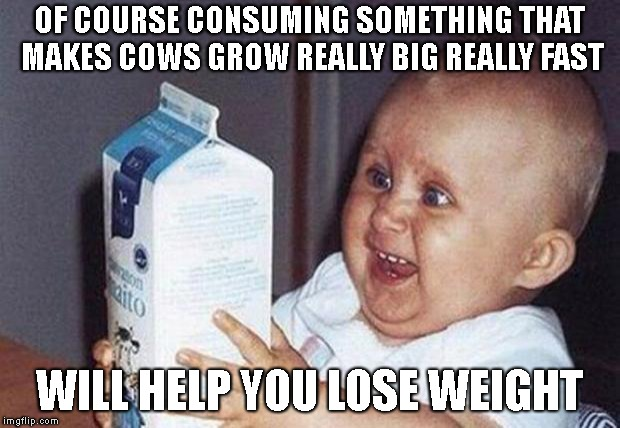 dairy clearly makes you smarter | OF COURSE CONSUMING SOMETHING THAT MAKES COWS GROW REALLY BIG REALLY FAST WILL HELP YOU LOSE WEIGHT | image tagged in milk baby,milk,dairy,weight loss,wishful thinking,nutrition | made w/ Imgflip meme maker