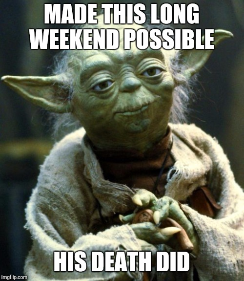 Star Wars Yoda Meme | MADE THIS LONG WEEKEND POSSIBLE HIS DEATH DID | image tagged in memes,star wars yoda | made w/ Imgflip meme maker