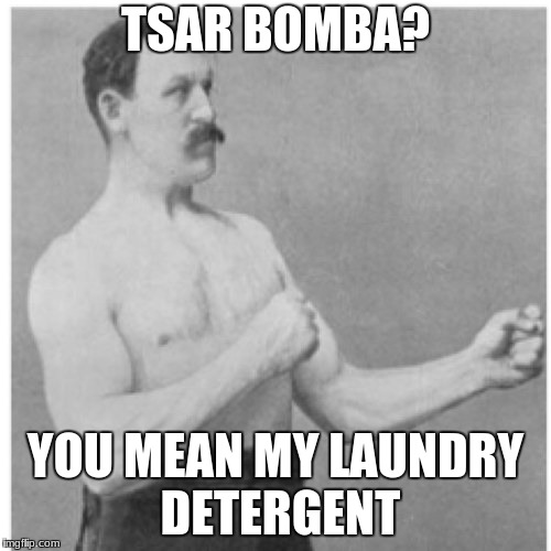 Overly Manly Man Meme | TSAR BOMBA? YOU MEAN MY LAUNDRY DETERGENT | image tagged in memes,overly manly man | made w/ Imgflip meme maker