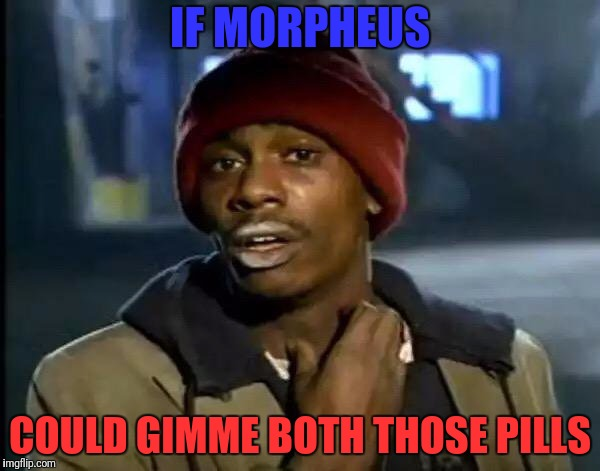 Y'all Got Any More Of That Meme | IF MORPHEUS COULD GIMME BOTH THOSE PILLS | image tagged in memes,y'all got any more of that | made w/ Imgflip meme maker
