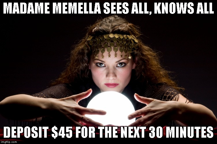 MADAME MEMELLA SEES ALL, KNOWS ALL DEPOSIT $45 FOR THE NEXT 30 MINUTES | made w/ Imgflip meme maker