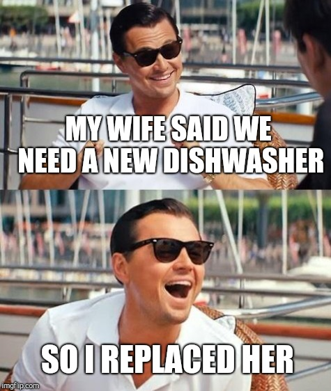 MY WIFE SAID WE NEED A NEW DISHWASHER SO I REPLACED HER | made w/ Imgflip meme maker